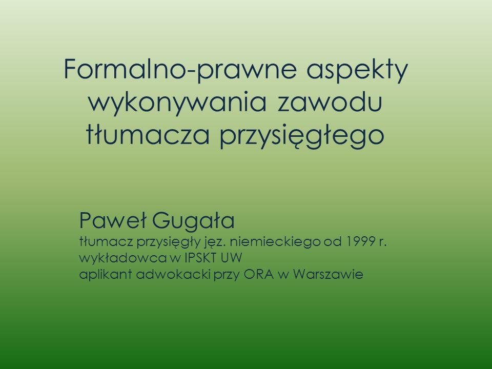 Formalno-prawne aspekty wykonywania zawodu tłumacza przysięgłego Paweł Gugała tłumacz przysięgły jęz. niemieckiego od 1999 r. wykładowca w IPSKT UW ap