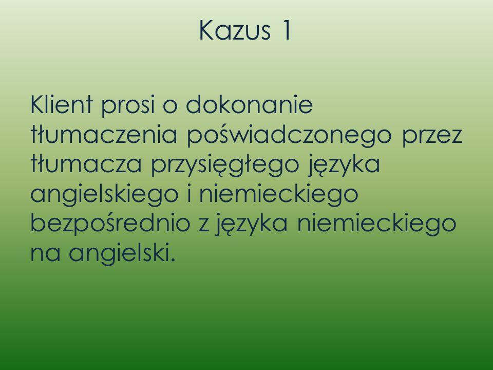Kazus 1 Klient prosi o dokonanie tłumaczenia poświadczonego przez tłumacza przysięgłego języka angielskiego i niemieckiego bezpośrednio z języka niemi