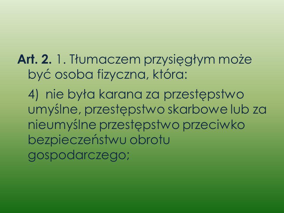 Art. 2. 1. Tłumaczem przysięgłym może być osoba fizyczna, która: 4)nie była karana za przestępstwo umyślne, przestępstwo skarbowe lub za nieumyślne pr