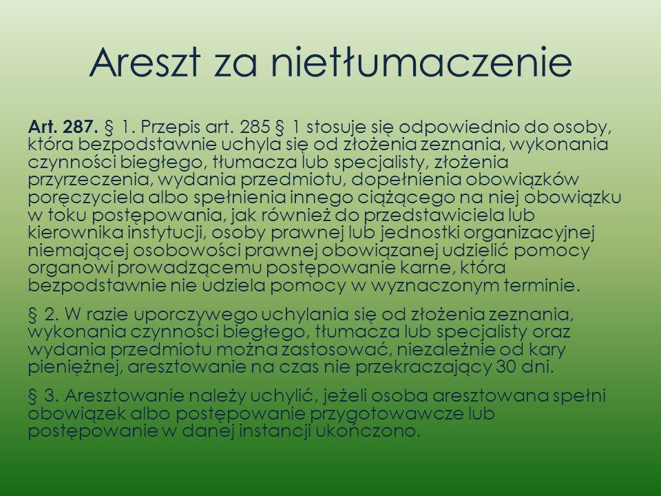 Areszt za nietłumaczenie Art. 287. § 1. Przepis art. 285 § 1 stosuje się odpowiednio do osoby, która bezpodstawnie uchyla się od złożenia zeznania, wy