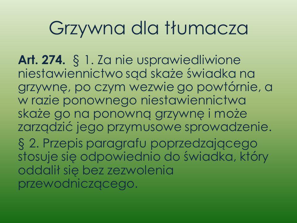 Grzywna dla tłumacza Art. 274. § 1. Za nie usprawiedliwione niestawiennictwo sąd skaże świadka na grzywnę, po czym wezwie go powtórnie, a w razie pono