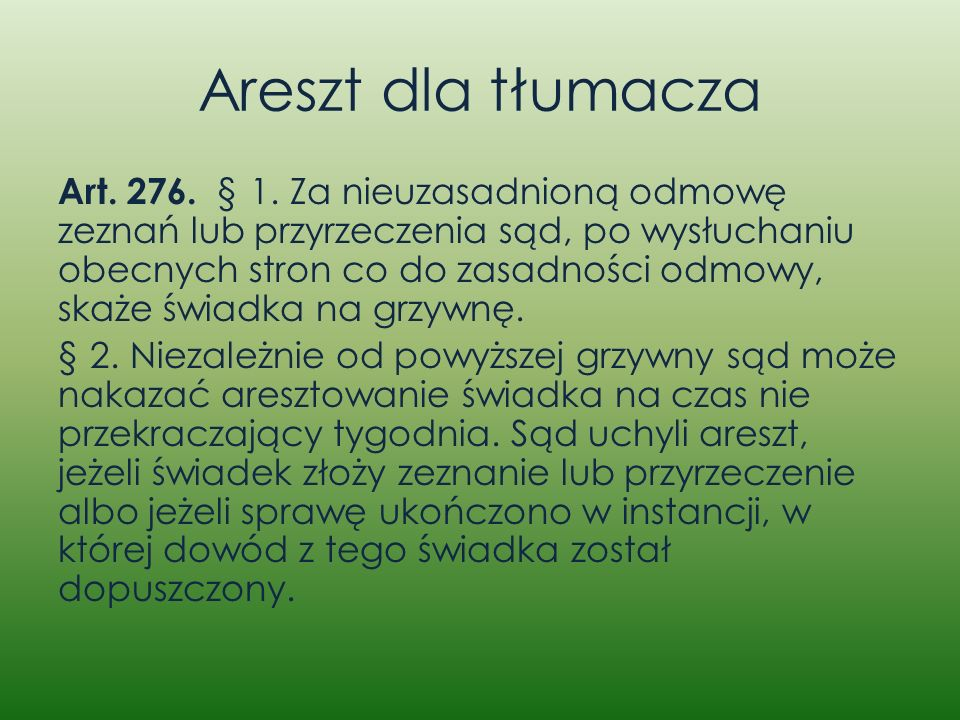 Areszt dla tłumacza Art. 276. § 1. Za nieuzasadnioną odmowę zeznań lub przyrzeczenia sąd, po wysłuchaniu obecnych stron co do zasadności odmowy, skaże