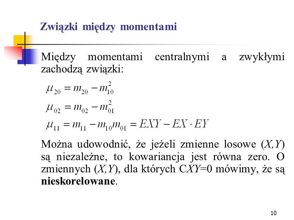 10 Związki między momentami Między momentami centralnymi a zwykłymi zachodzą związki: Można udowodnić, że jeżeli zmienne losowe (X,Y) są niezależne, t