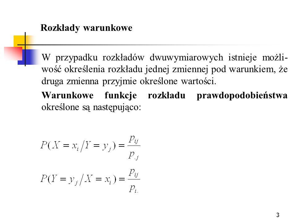 3 Rozkłady warunkowe W przypadku rozkładów dwuwymiarowych istnieje możli- wość określenia rozkładu jednej zmiennej pod warunkiem, że druga zmienna prz