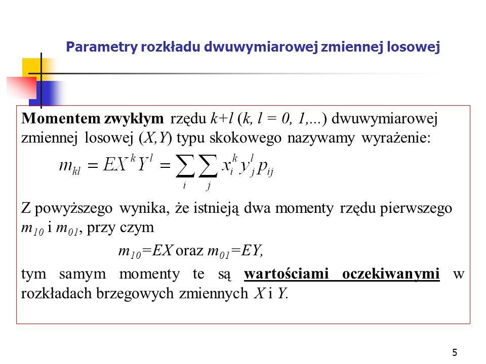 6 Parametry rozkładu (c.d.) Podobnie istnieją trzy momenty rzędu drugiego: m 20 =EX 2 ; m 02 =EY 2 ; m 11 =EXY Przykład: Obliczając momenty rzędu pierwszego i drugiego w naszym przykładzie otrzymujemy: m 10 =EX=1 0,13 + 2 0,24 + 3 0,33 + 4 0,30 = 2,8 m 01 =EY=1 0,25 + 2 0,25 + 3 0,50 = 2,25 m 20 =EX 2 =1 2 0,13+2 2 0,24+3 2 0,33+4 2 0,30 = 0,13+0,96+2,97+4,80 = 8,86 m 02 =EY 2 =1 2 0,25 + 2 2 0,25 + 3 2 0,50 = 0,25 + 1,00 + 4,50 = 5,75 m 11 =EXY=1 1 0,06 + 1 2 0,03 +1 3 0,04+2 1 0,07+ 2 2 0,04 + + 2 3 0,13 +3 1 0,07 +3 2 0,06 +3 3 0,20+ + 4 1 0,05 + 4 2 0,12 + 4 3 0,13 = 0,24 + 1,08 + 2,37 + 2,72 = 6,41
