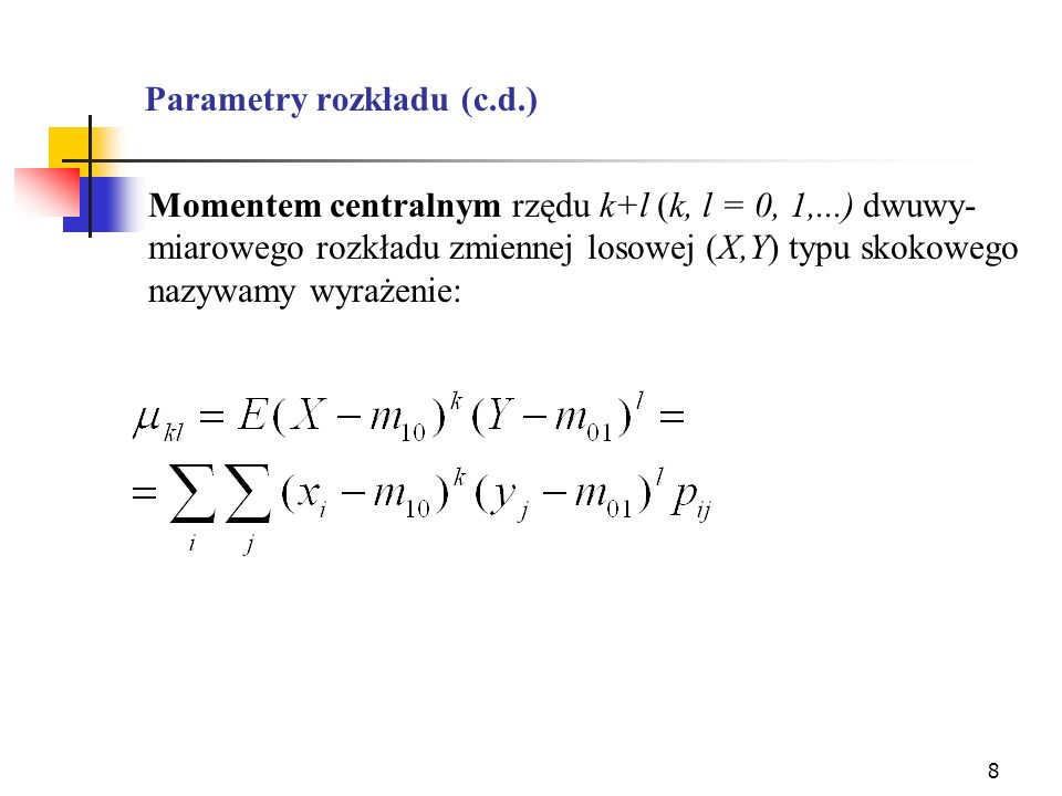 8 Parametry rozkładu (c.d.) Momentem centralnym rzędu k+l (k, l = 0, 1,...) dwuwy- miarowego rozkładu zmiennej losowej (X,Y) typu skokowego nazywamy w