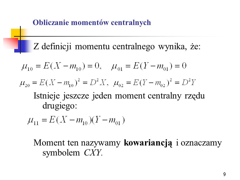 9 Obliczanie momentów centralnych Z definicji momentu centralnego wynika, że: Istnieje jeszcze jeden moment centralny rzędu drugiego: Moment ten nazyw