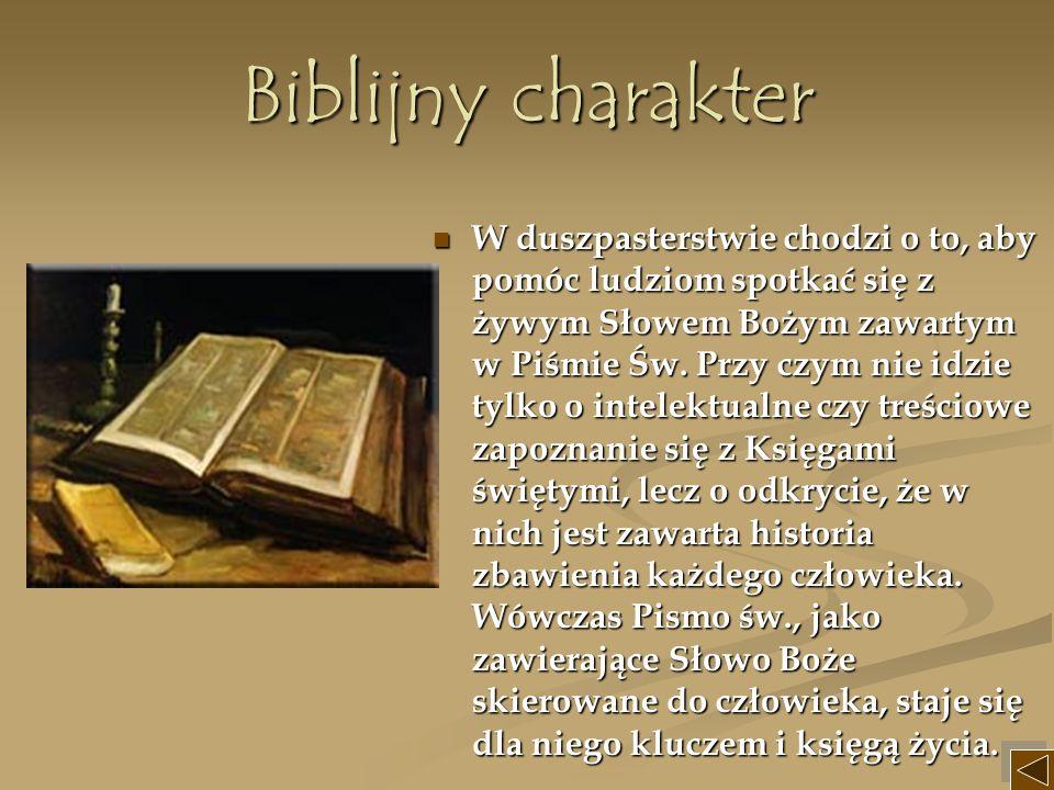 Biblijny charakter W duszpasterstwie chodzi o to, aby pomóc ludziom spotkać się z żywym Słowem Bożym zawartym w Piśmie Św. Przy czym nie idzie tylko o