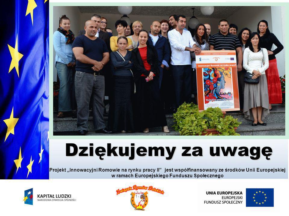 Dziękujemy za uwagę Projekt Innowacyjni Romowie na rynku pracy II jest współfinansowany ze środków Unii Europejskiej w ramach Europejskiego Funduszu S