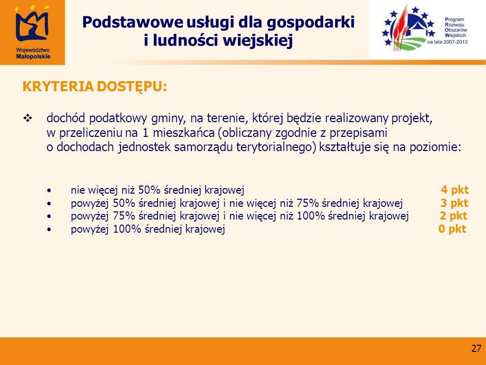 27 Podstawowe usługi dla gospodarki i ludności wiejskiej KRYTERIA DOSTĘPU: dochód podatkowy gminy, na terenie, której będzie realizowany projekt, w pr