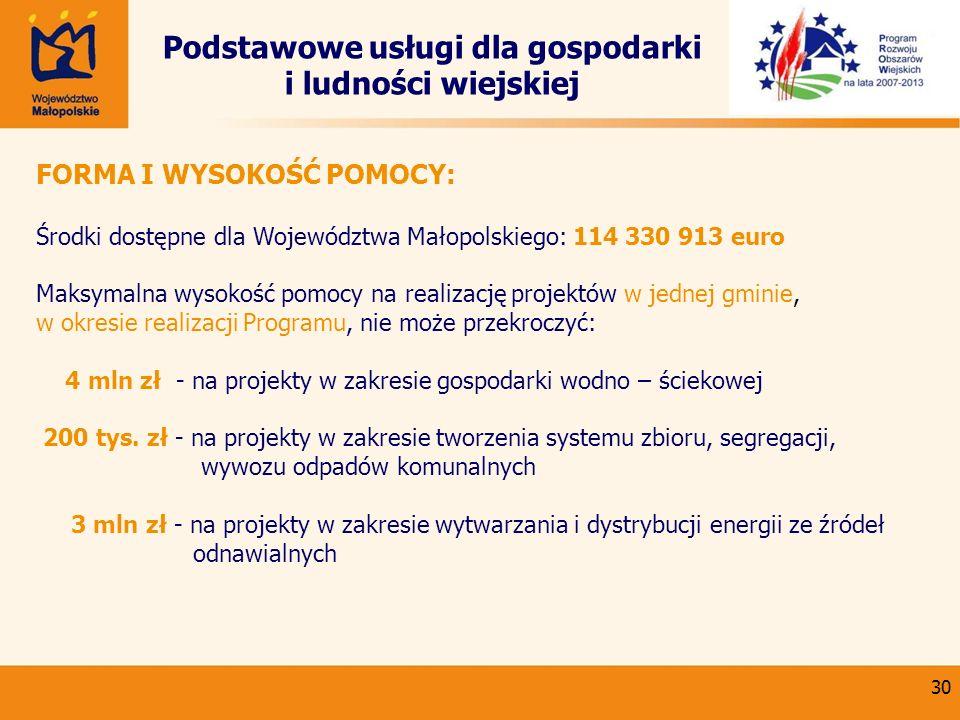 30 Podstawowe usługi dla gospodarki i ludności wiejskiej FORMA I WYSOKOŚĆ POMOCY: Środki dostępne dla Województwa Małopolskiego: 114 330 913 euro Maks