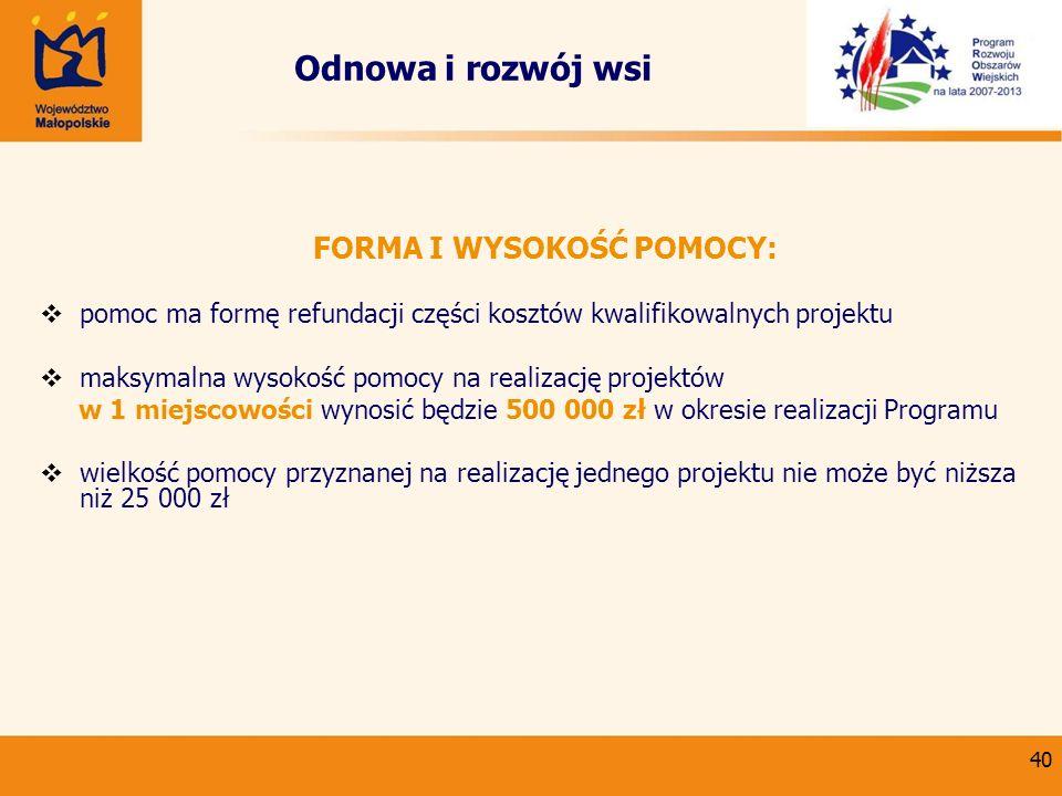 40 Odnowa i rozwój wsi FORMA I WYSOKOŚĆ POMOCY: pomoc ma formę refundacji części kosztów kwalifikowalnych projektu maksymalna wysokość pomocy na reali