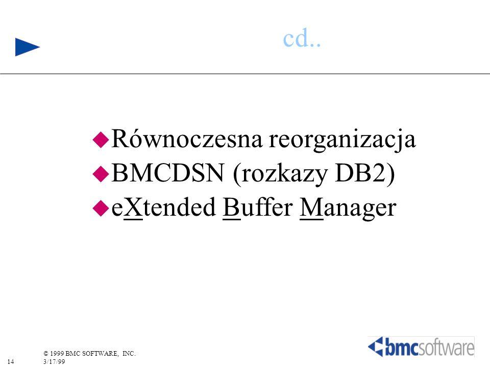 14 © 1999 BMC SOFTWARE, INC. 3/17/99 cd.. u Równoczesna reorganizacja u BMCDSN (rozkazy DB2) u eXtended Buffer Manager