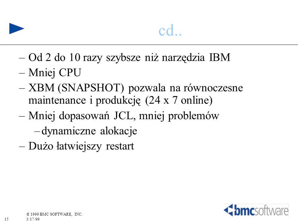 15 © 1999 BMC SOFTWARE, INC. 3/17/99 cd.. –Od 2 do 10 razy szybsze niż narzędzia IBM –Mniej CPU –XBM (SNAPSHOT) pozwala na równoczesne maintenance i p