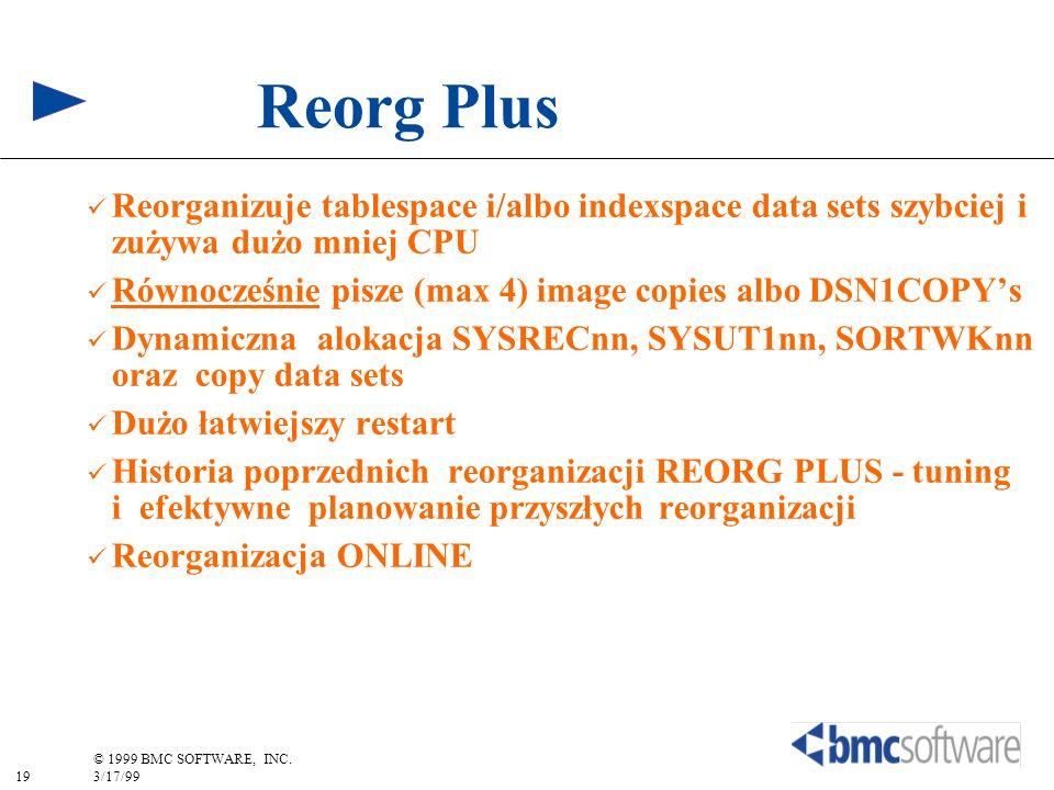 19 © 1999 BMC SOFTWARE, INC. 3/17/99 Reorg Plus Reorganizuje tablespace i/albo indexspace data sets szybciej i zużywa dużo mniej CPU Równocześnie pisz