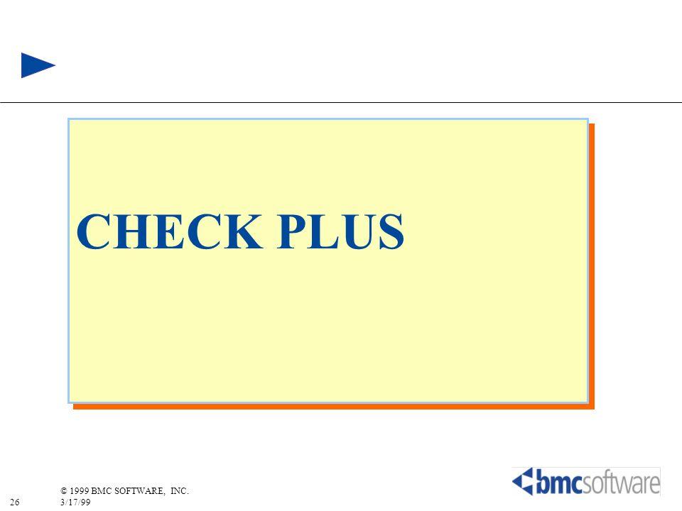 26 © 1999 BMC SOFTWARE, INC. 3/17/99 CHECK PLUS