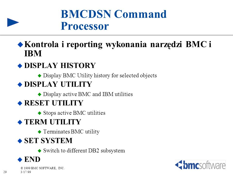 29 © 1999 BMC SOFTWARE, INC. 3/17/99 BMCDSN Command Processor Kontrola i reporting wykonania narzędzi BMC i IBM DISPLAY HISTORY Display BMC Utility hi