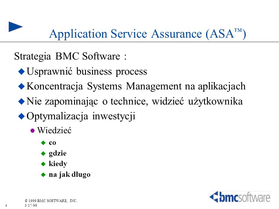 4 © 1999 BMC SOFTWARE, INC. 3/17/99 Application Service Assurance (ASA ) Strategia BMC Software : Usprawnić business process Koncentracja Systems Mana