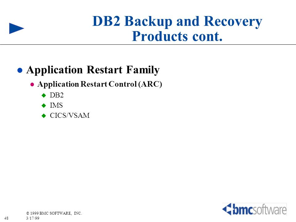 48 © 1999 BMC SOFTWARE, INC. 3/17/99 DB2 Backup and Recovery Products cont. l Application Restart Family l Application Restart Control (ARC) DB2 IMS C