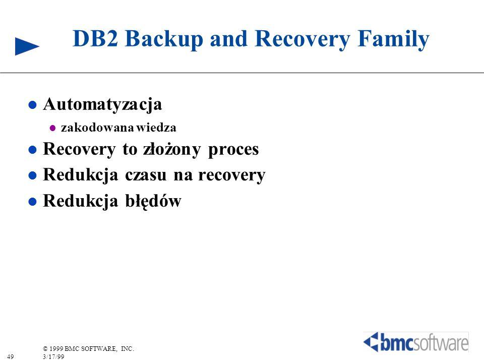 49 © 1999 BMC SOFTWARE, INC. 3/17/99 DB2 Backup and Recovery Family l Automatyzacja l zakodowana wiedza l Recovery to złożony proces l Redukcja czasu