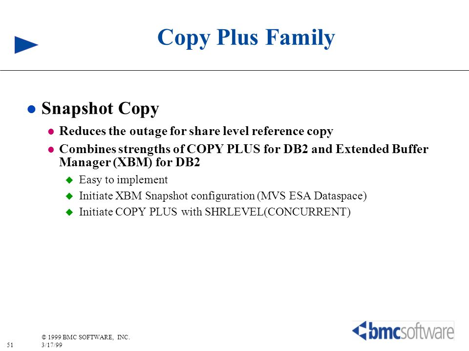 51 © 1999 BMC SOFTWARE, INC. 3/17/99 Copy Plus Family l Snapshot Copy l Reduces the outage for share level reference copy l Combines strengths of COPY