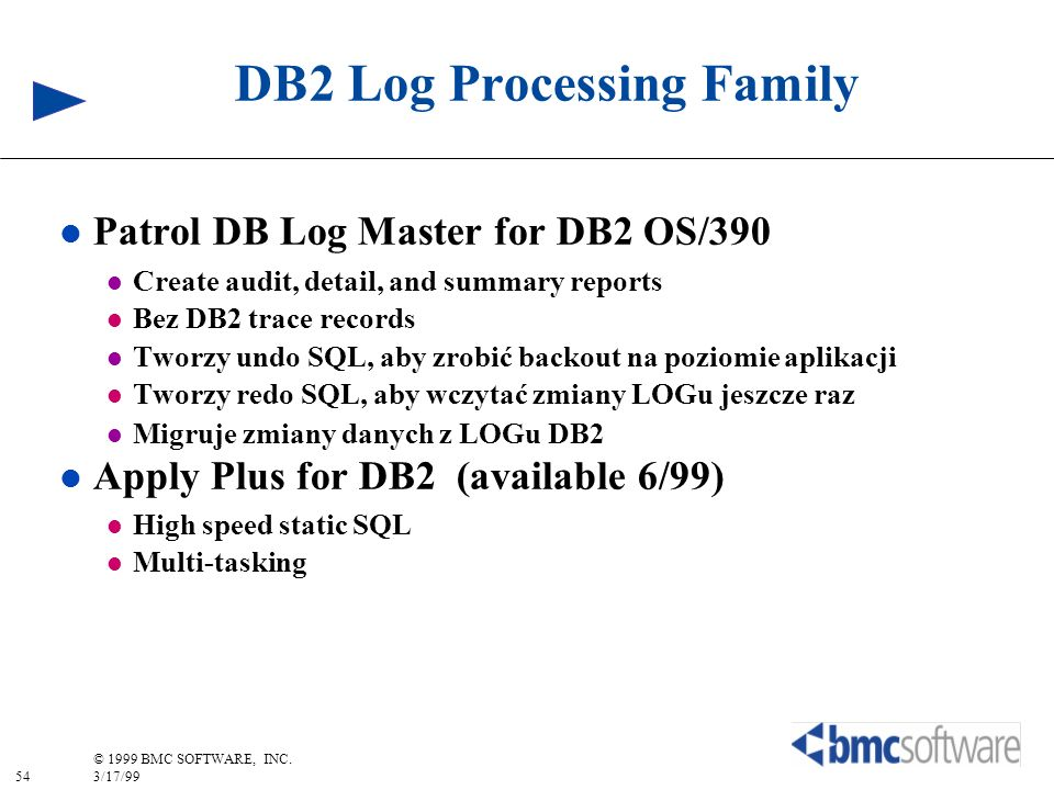 54 © 1999 BMC SOFTWARE, INC. 3/17/99 DB2 Log Processing Family l Patrol DB Log Master for DB2 OS/390 l Create audit, detail, and summary reports l Bez