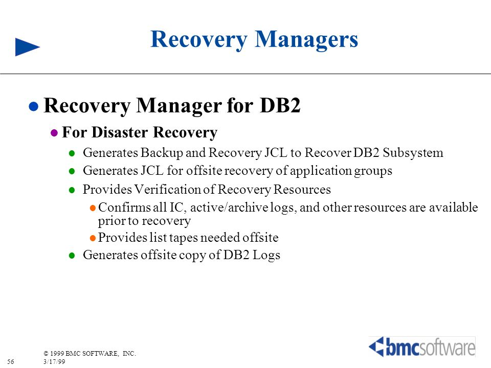 56 © 1999 BMC SOFTWARE, INC. 3/17/99 Recovery Managers l Recovery Manager for DB2 l For Disaster Recovery l Generates Backup and Recovery JCL to Recov