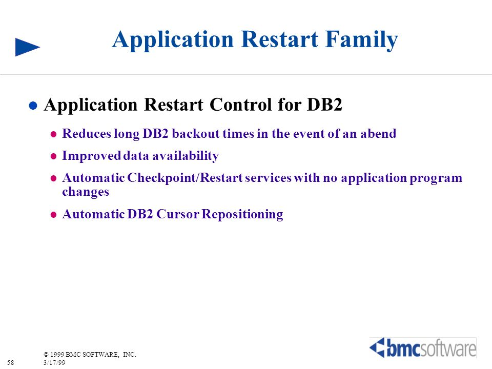 58 © 1999 BMC SOFTWARE, INC. 3/17/99 Application Restart Family l Application Restart Control for DB2 l Reduces long DB2 backout times in the event of
