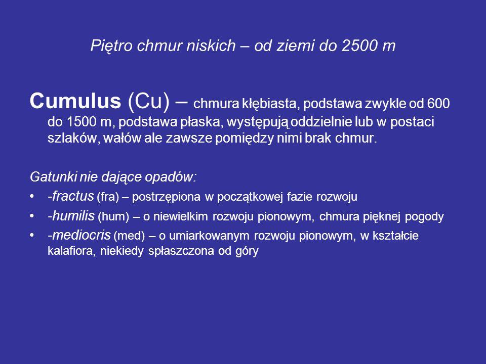 Piętro chmur niskich – od ziemi do 2500 m Cumulus (Cu) – chmura kłębiasta, podstawa zwykle od 600 do 1500 m, podstawa płaska, występują oddzielnie lub