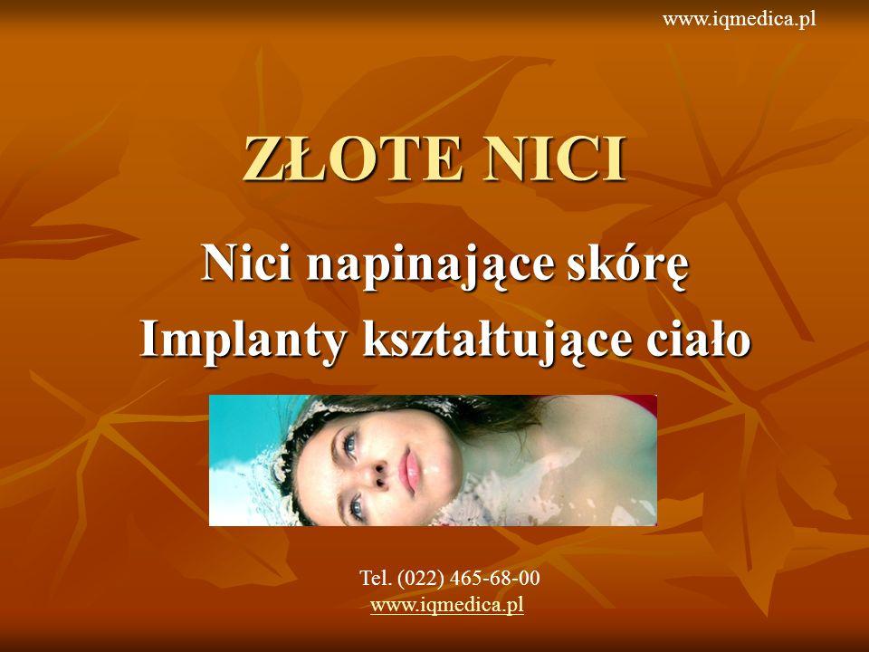 ZŁOTE NICI Nici napinające skórę Implanty kształtujące ciało Tel. (022) 465-68-00 www.iqmedica.pl