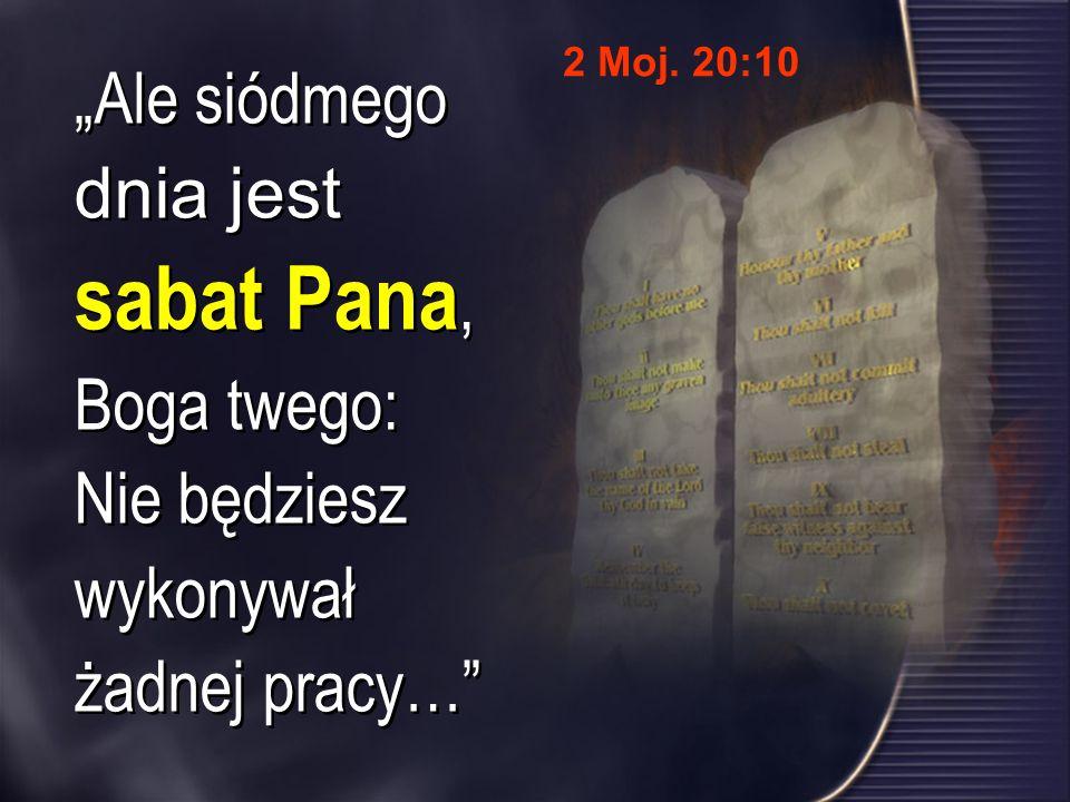 Ale siódmego dnia jest sabat Pana, Boga twego: Nie będziesz wykonywał żadnej pracy… 2 Moj. 20:10