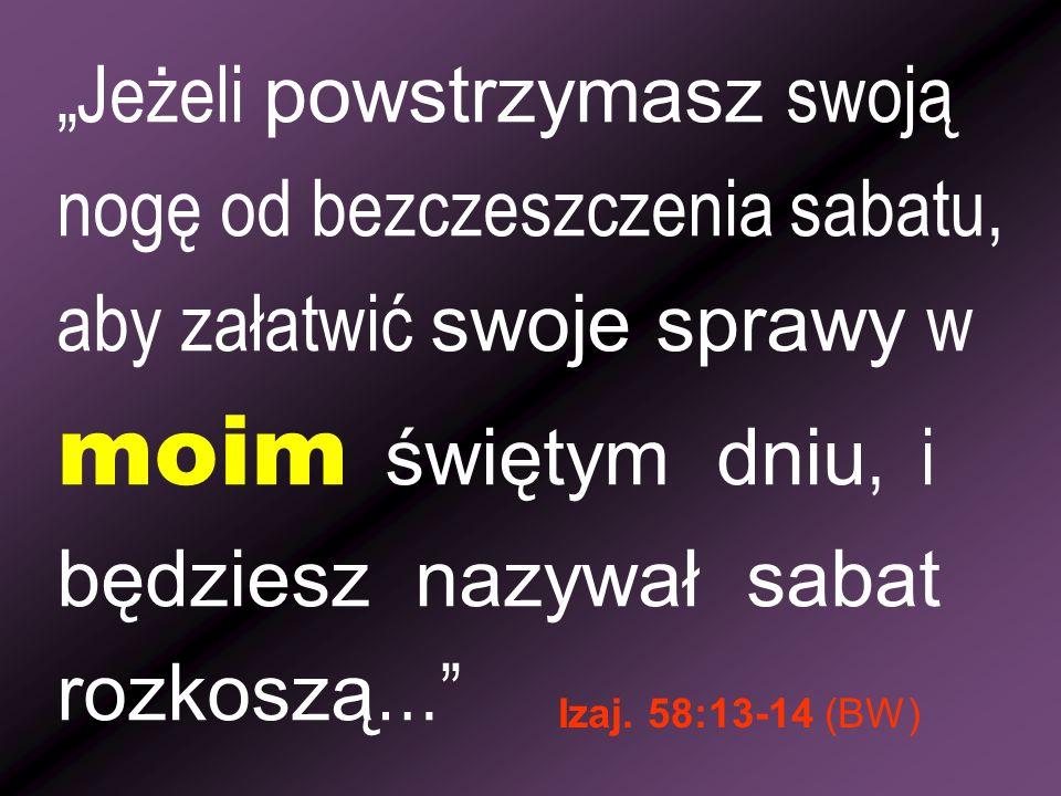 Jeżeli powstrzymasz swoją nogę od bezczeszczenia sabatu, aby załatwić swoje sprawy w moim świętym dniu, i będziesz nazywał sabat rozkoszą … Izaj. 58:1