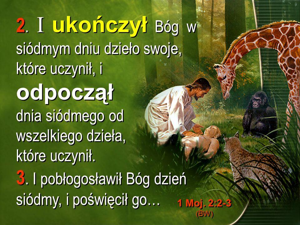 2. I ukończył Bóg w siódmym dniu dzieło swoje, które uczynił, i odpoczął dnia siódmego od wszelkiego dzieła, które uczynił. 3. I pobłogosławił Bóg dzi