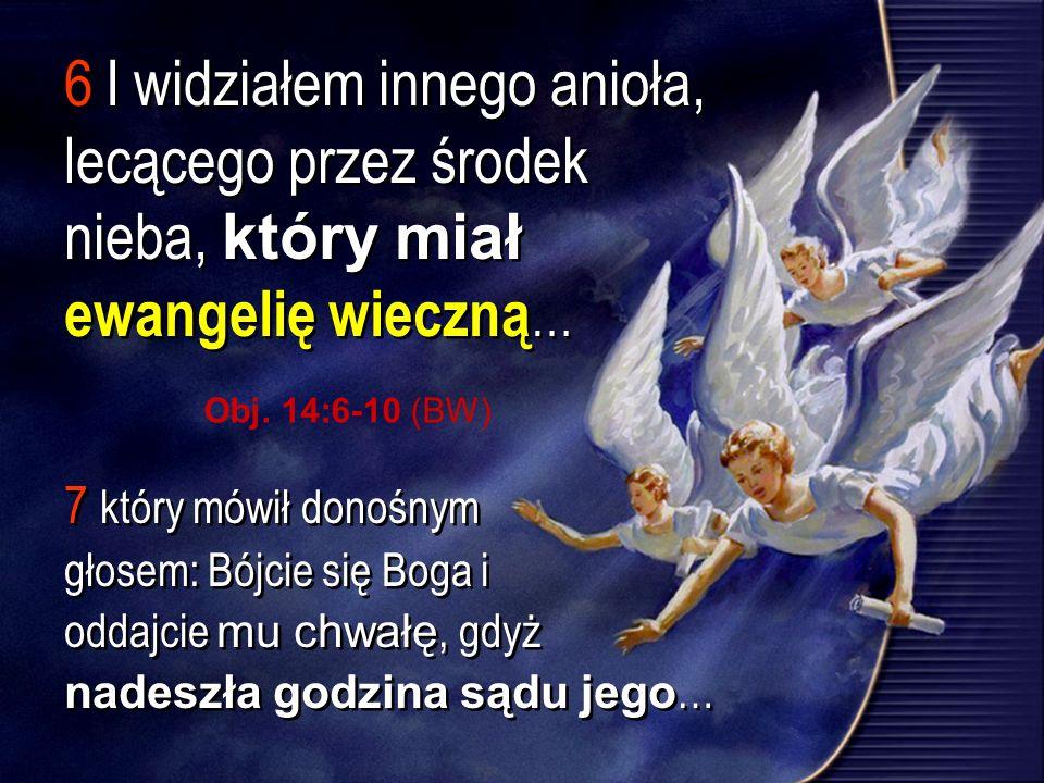 6 I widziałem innego anioła, lecącego przez środek nieba, który miał ewangelię wieczną … 7 który mówił donośnym głosem: Bójcie się Boga i oddajcie mu