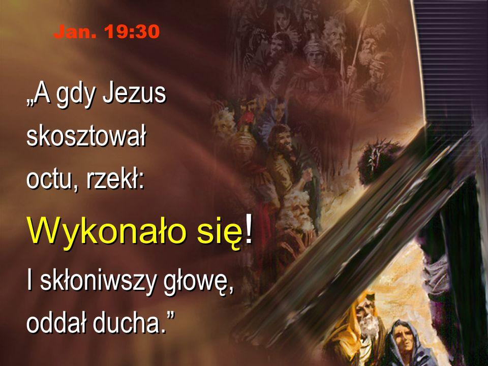 A gdy Jezus skosztował octu, rzekł: Wykonało się ! I skłoniwszy głowę, oddał ducha. A gdy Jezus skosztował octu, rzekł: Wykonało się ! I skłoniwszy gł