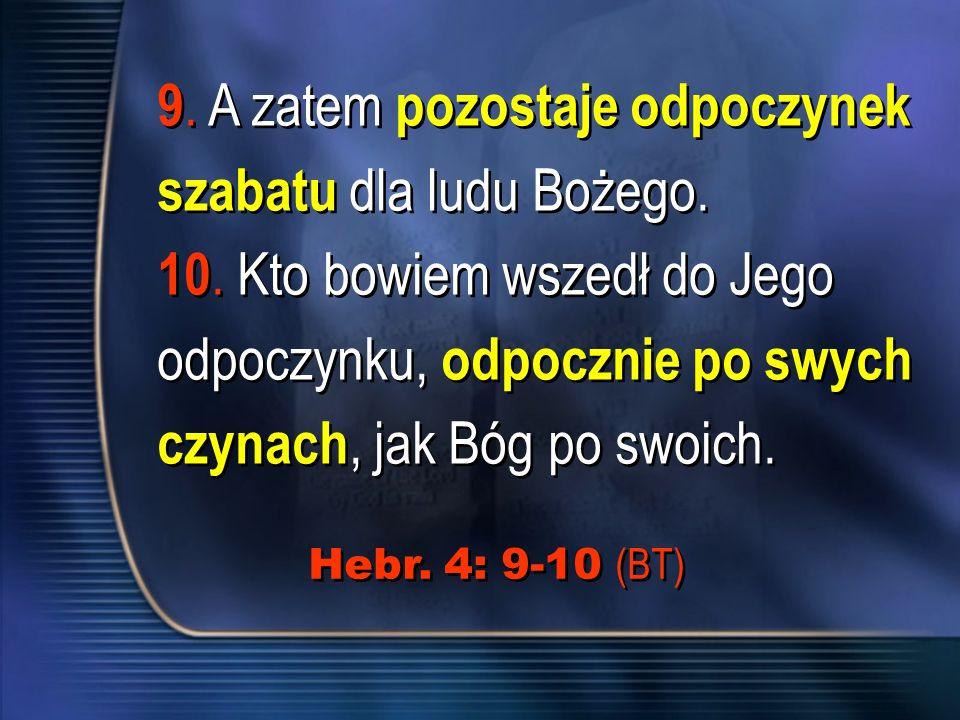 9. A zatem pozostaje odpoczynek szabatu dla ludu Bożego. 10. Kto bowiem wszedł do Jego odpoczynku, odpocznie po swych czynach, jak Bóg po swoich. 9. A