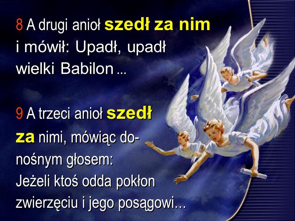 8 A drugi anioł szedł za nim i mówił: Upadł, upadł wielki Babilon... 9 A trzeci anioł szedł za nimi, mówiąc do- nośnym głosem: Jeżeli ktoś odda pokłon