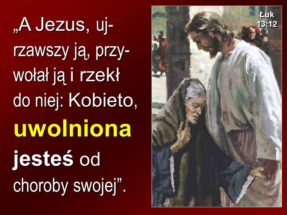 A Jezus, uj- rzawszy ją, przy- wołał ją i rzekł do niej: Kobieto, uwolniona jesteś od choroby swojej. Łuk 13:12