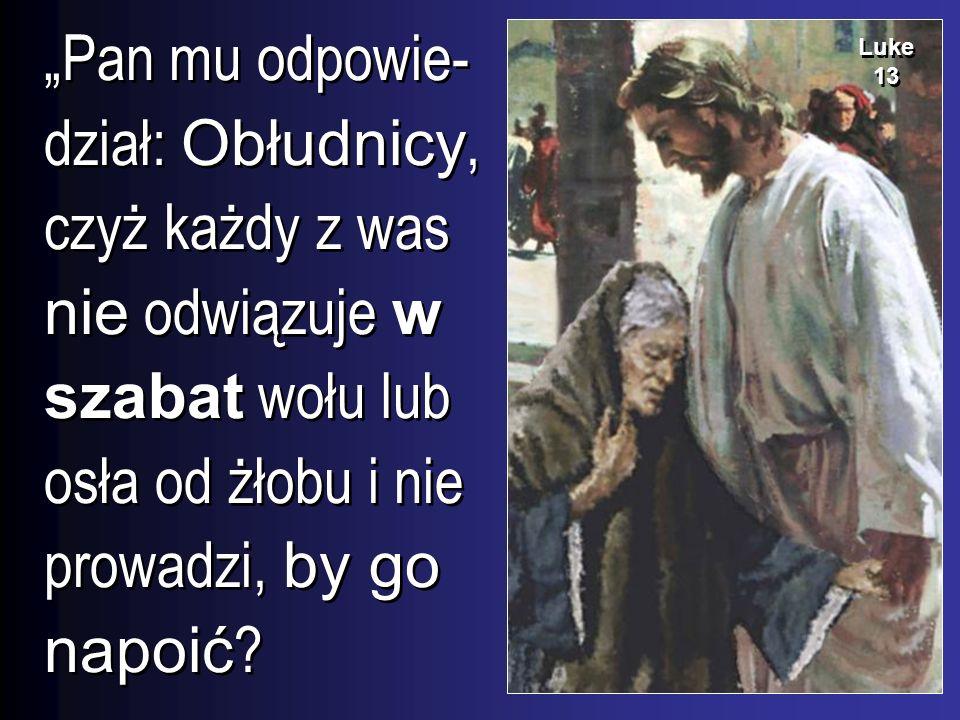 Pan mu odpowie- dział: Obłudnicy, czyż każdy z was nie odwiązuje w szabat wołu lub osła od żłobu i nie prowadzi, by go napoić ? Luke 13