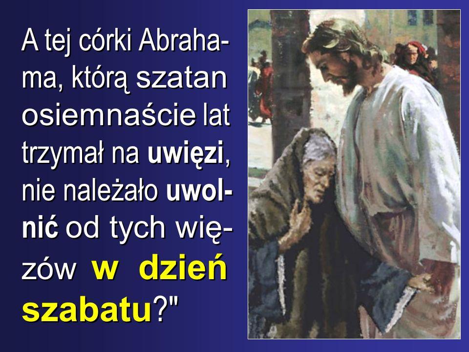 A tej córki Abraha- ma, którą szatan osiemnaście lat trzymał na uwięzi, nie należało uwol- nić od tych wię- zów w dzień szabatu ?