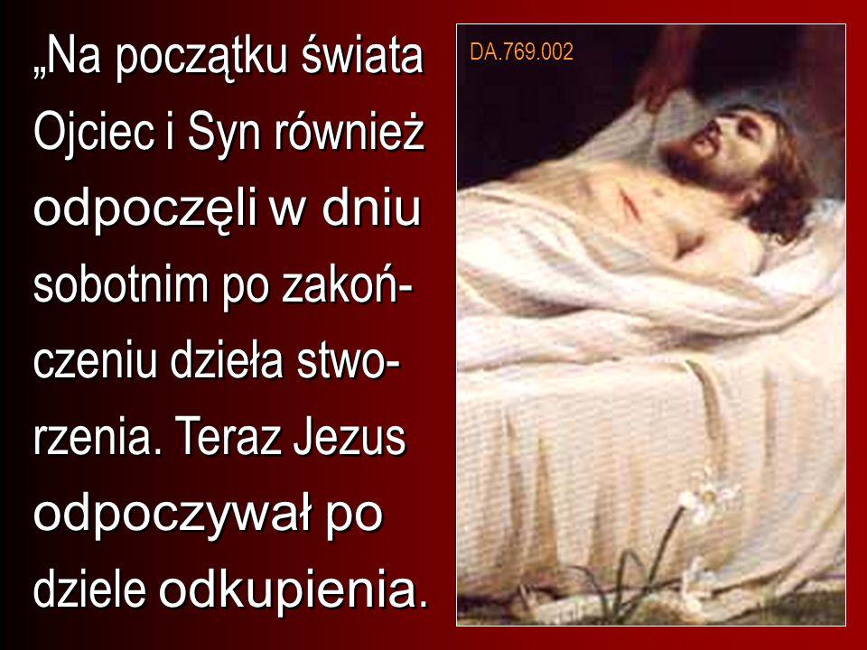 Na początku świata Ojciec i Syn również odpoczęli w dniu sobotnim po zakoń- czeniu dzieła stwo- rzenia. Teraz Jezus odpoczywał po dziele odkupienia. D
