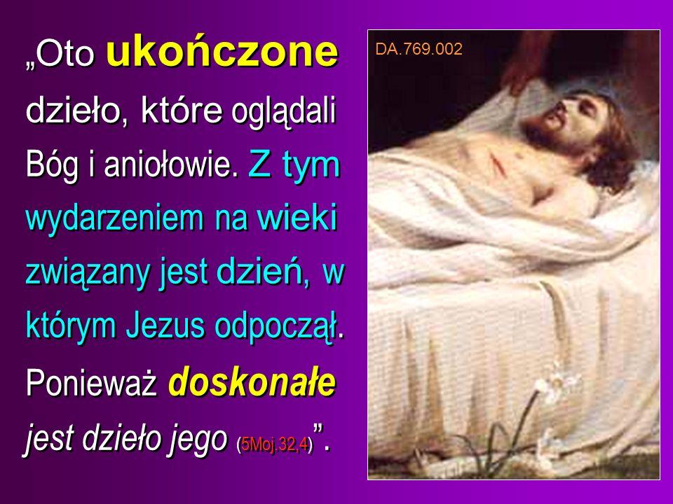 Oto ukończone dzieło, które oglądali Bóg i aniołowie. Z tym wydarzeniem na wieki związany jest dzień, w którym Jezus odpoczął. Ponieważ doskonałe jest