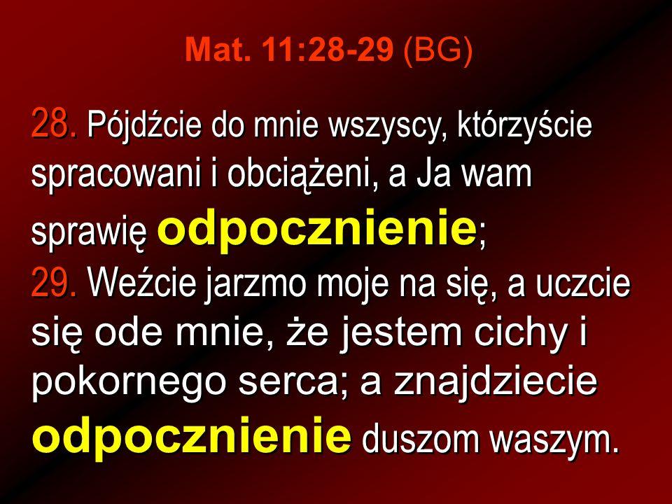 28. Pójdźcie do mnie wszyscy, którzyście spracowani i obciążeni, a Ja wam sprawię odpocznienie ; 29. Weźcie jarzmo moje na się, a uczcie się ode mnie,