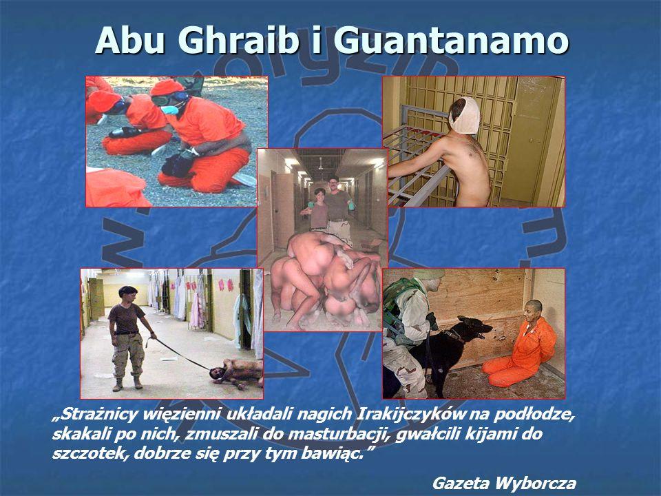 Abu Ghraib i Guantanamo Strażnicy więzienni układali nagich Irakijczyków na podłodze, skakali po nich, zmuszali do masturbacji, gwałcili kijami do szc