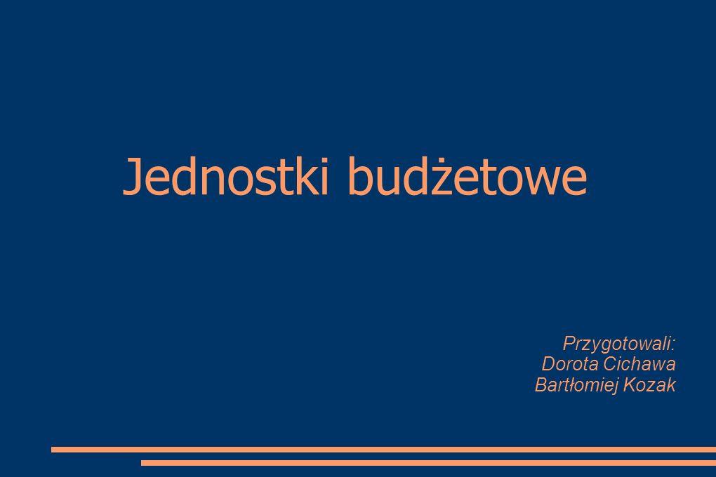 Jednostki budżetowe Przygotowali: Dorota Cichawa Bartłomiej Kozak