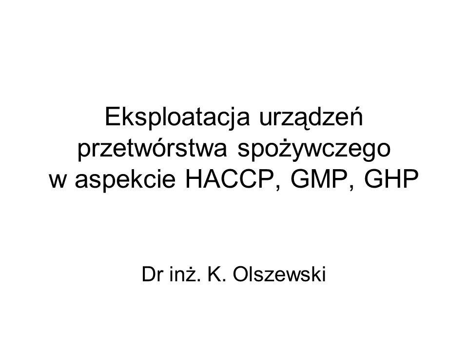Eksploatacja urządzeń przetwórstwa spożywczego w aspekcie HACCP, GMP, GHP Dr inż. K. Olszewski