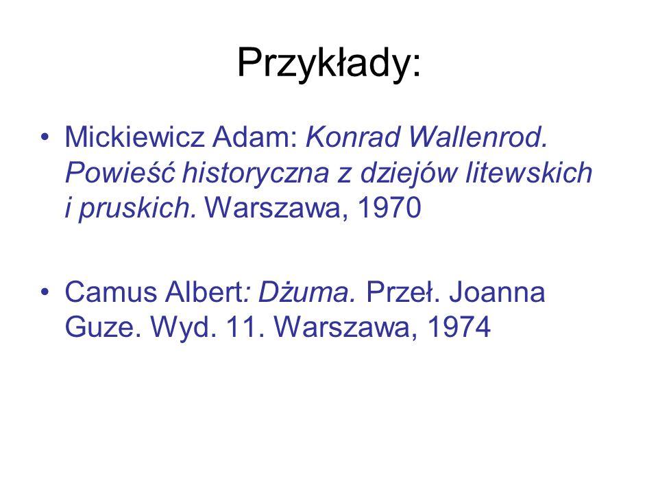 Przykłady: Mickiewicz Adam: Konrad Wallenrod. Powieść historyczna z dziejów litewskich i pruskich. Warszawa, 1970 Camus Albert: Dżuma. Przeł. Joanna G