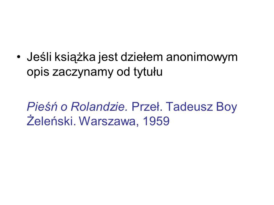 Jeśli książka jest dziełem anonimowym opis zaczynamy od tytułu Pieśń o Rolandzie. Przeł. Tadeusz Boy Żeleński. Warszawa, 1959