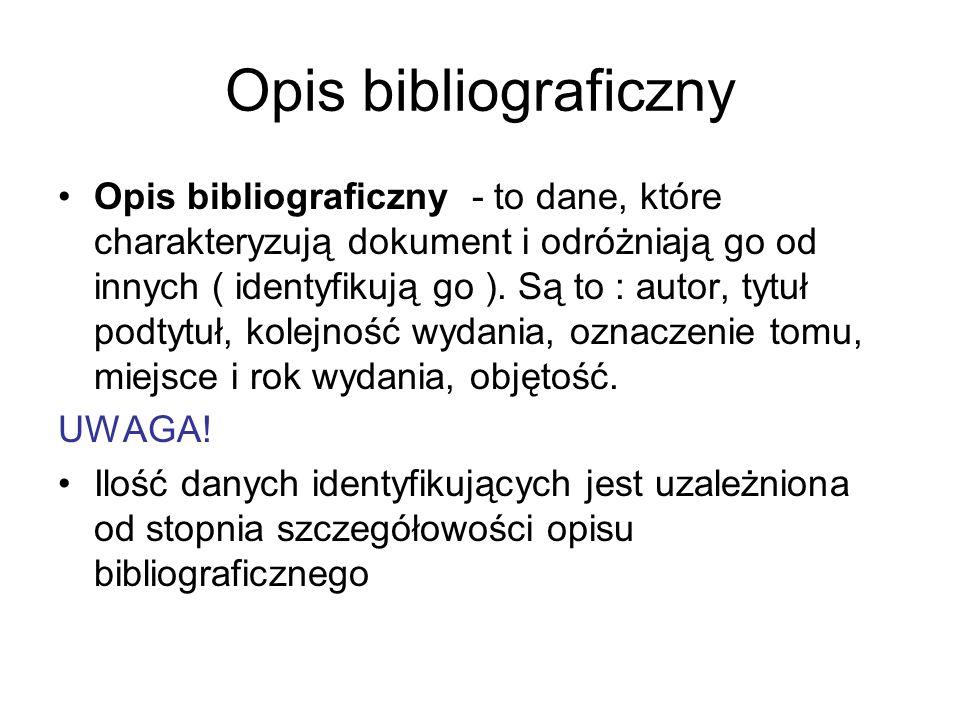 Opis bibliograficzny Opis bibliograficzny - to dane, które charakteryzują dokument i odróżniają go od innych ( identyfikują go ). Są to : autor, tytuł