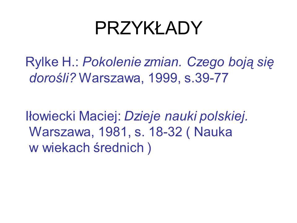PRZYKŁADY Rylke H.: Pokolenie zmian. Czego boją się dorośli? Warszawa, 1999, s.39-77 Iłowiecki Maciej: Dzieje nauki polskiej. Warszawa, 1981, s. 18-32